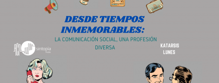 Desde tiempos inmemorables: La Comunicación Social una profesión diversa